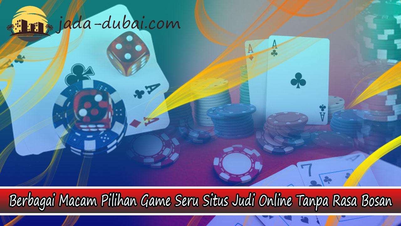 Berbagai Macam Pilihan Game Seru Situs Judi Online Tanpa Rasa Bosan